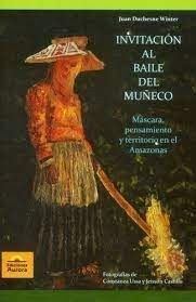 INVITACION AL BAILE DEL MUÑECO. MASCARA, PENSAMIENTO Y TERRITORIO EN EL AMAZONAS